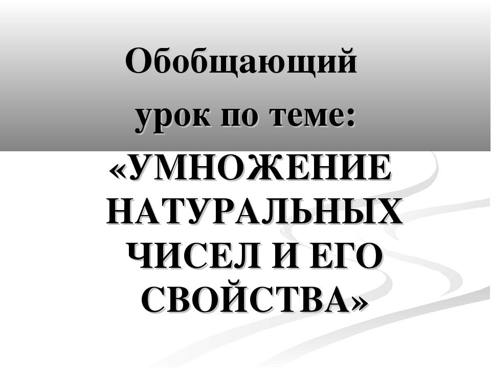 Обобщающий урок по теме: «УМНОЖЕНИЕ НАТУРАЛЬНЫХ ЧИСЕЛ И ЕГО СВОЙСТВА»
