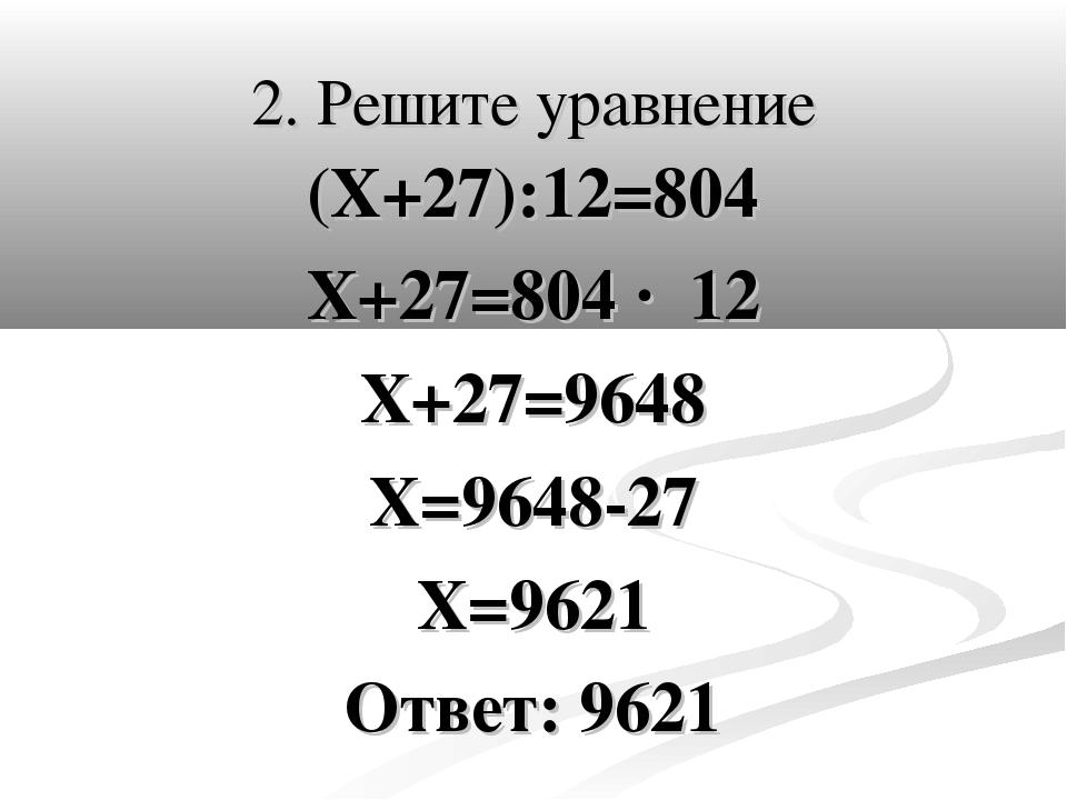 2. Решите уравнение (Х+27):12=804 Х+27=804 · 12 Х+27=9648 Х=9648-27 Х=9621 От...