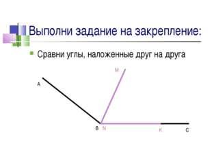 Выполни задание на закрепление: Сравни углы, наложенные друг на друга A B C M