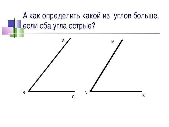 А как определить какой из углов больше, если оба угла острые? A B C M N K