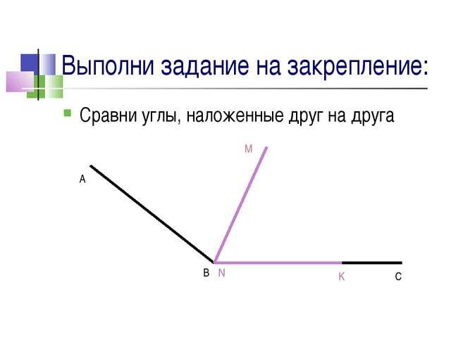 Выполни задание на закрепление: Сравни углы, наложенные друг на друга A B C M...