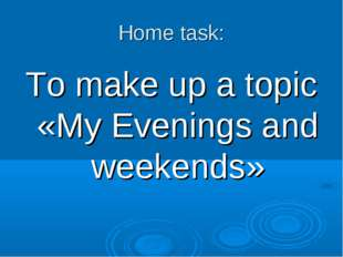 Home task: To make up a topic «My Evenings and weekends»