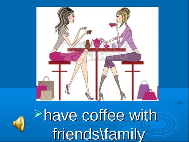 have coffee with friends\family