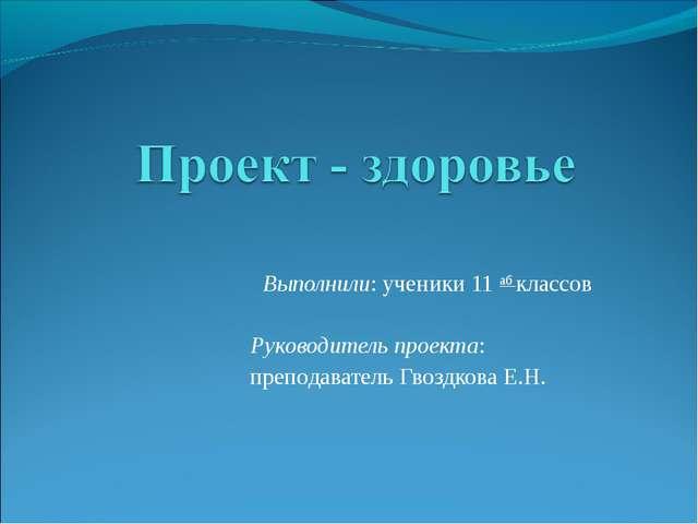 Выполнили: ученики 11 аб классов Руководитель проекта: преподаватель Гвоздков...