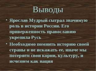 Выводы Ярослав Мудрый сыграл значимую роль в истории России. Его приверженнос