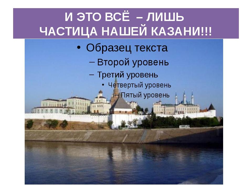 И ЭТО ВСЁ – ЛИШЬ ЧАСТИЦА НАШЕЙ КАЗАНИ!!!