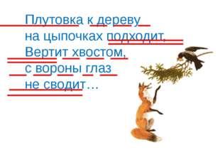 Плутовка к дереву на цыпочках подходит, Вертит хвостом, с вороны глаз не свод