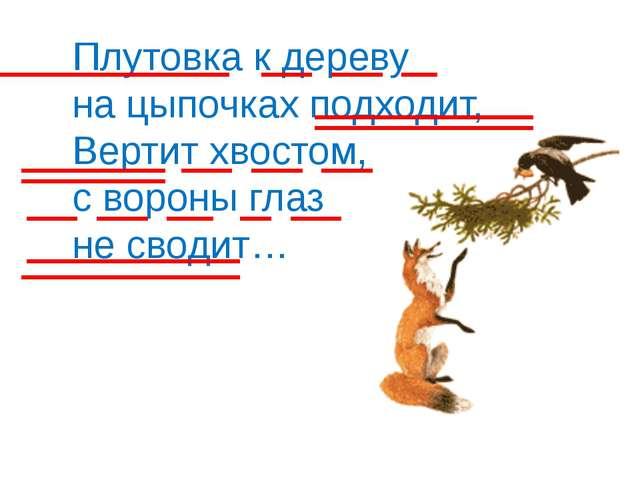 Плутовка к дереву на цыпочках подходит, Вертит хвостом, с вороны глаз не свод...