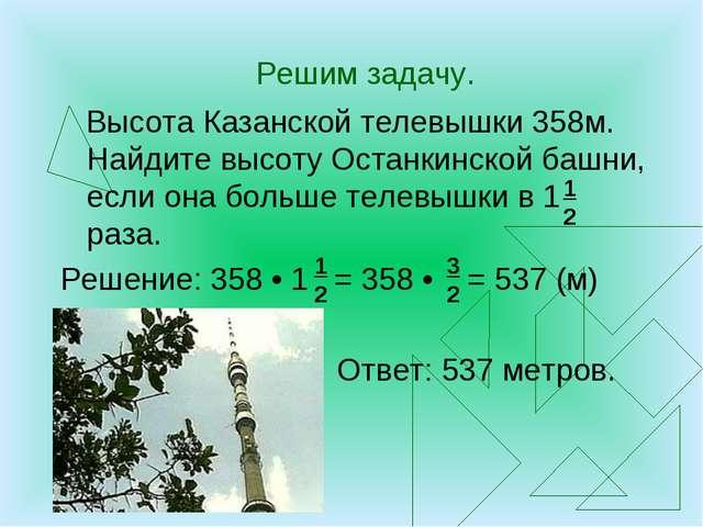 Решим задачу. Высота Казанской телевышки 358м. Найдите высоту Останкинской ба...