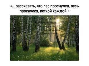«…рассказать, что лес проснулся, весь проснулся, веткой каждой.»