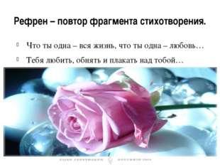 Рефрен – повтор фрагмента стихотворения. Что ты одна – вся жизнь, что ты одна