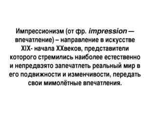 Импрессионизм (от фр. impression — впечатление) – направление в искусстве ХIХ
