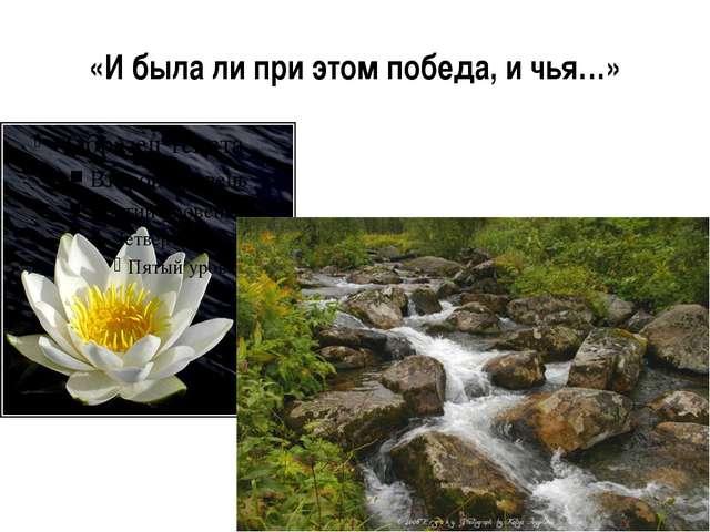 «И была ли при этом победа, и чья…»