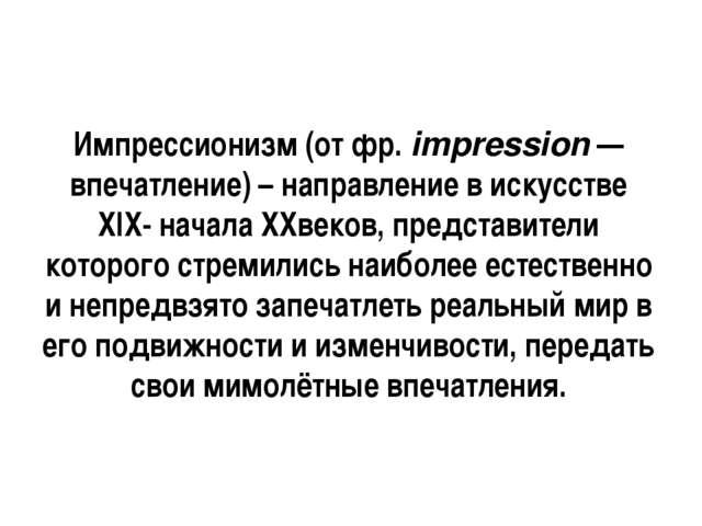Импрессионизм (от фр. impression — впечатление) – направление в искусстве ХIХ...