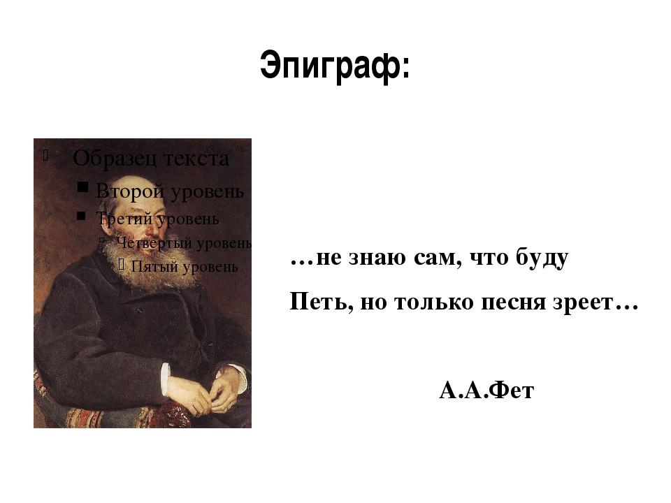 Эпиграф: …не знаю сам, что буду Петь, но только песня зреет… А.А.Фет