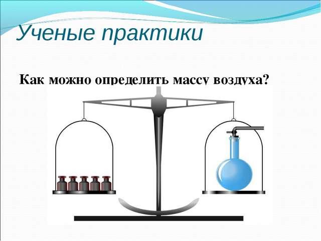Ученые практики Как можно определить массу воздуха?