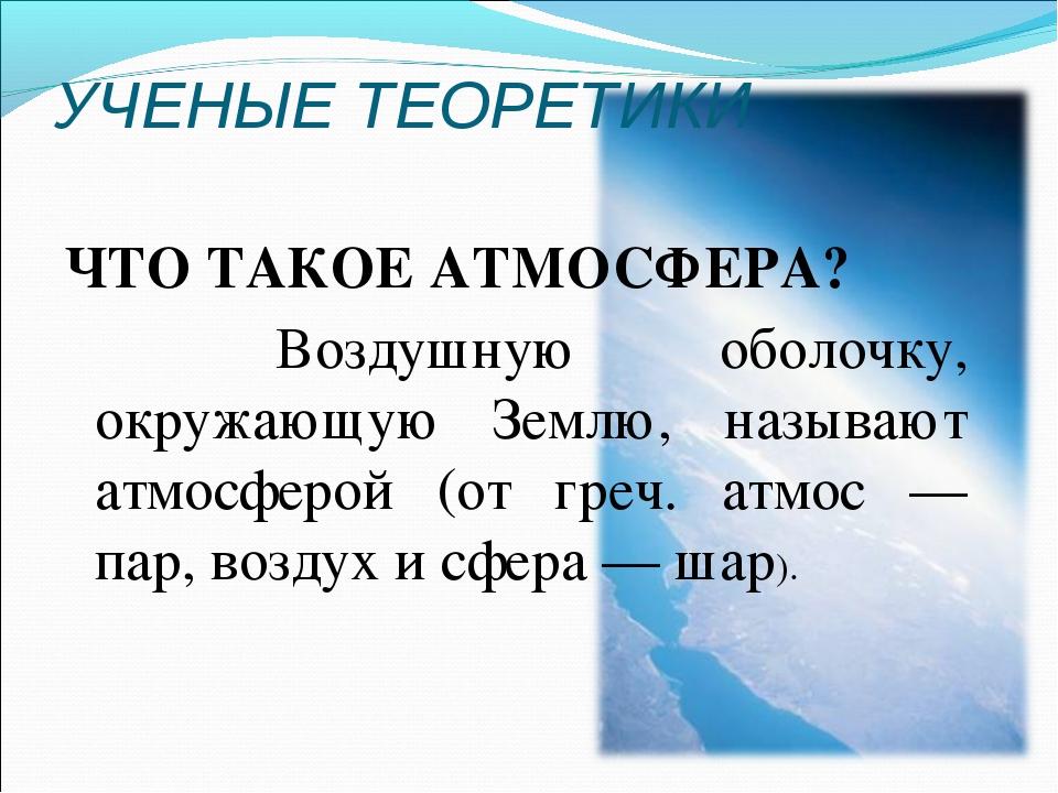 УЧЕНЫЕ ТЕОРЕТИКИ ЧТО ТАКОЕ АТМОСФЕРА? Воздушную оболочку, окружающую Землю...