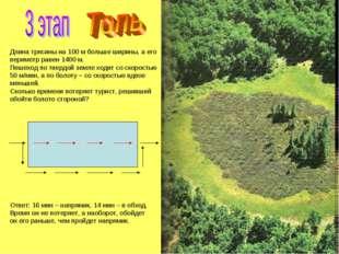 Длина трясины на 100 м больше ширины, а его периметр равен 1400 м. Пешеход по