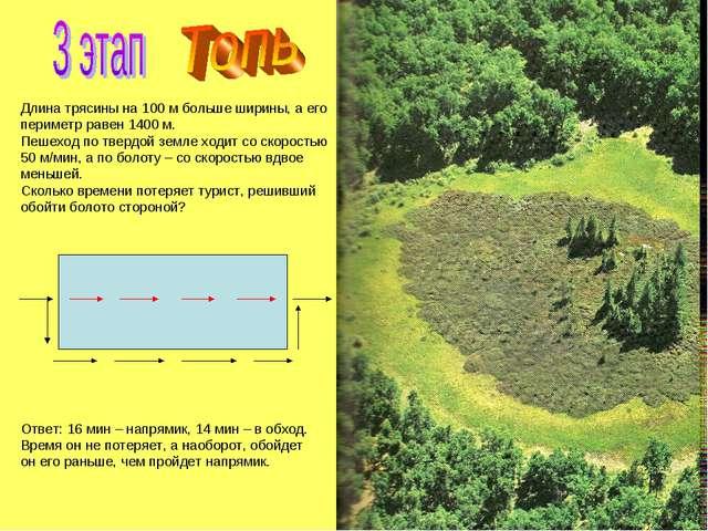 Длина трясины на 100 м больше ширины, а его периметр равен 1400 м. Пешеход по...