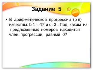 Задание 5 В арифметической прогрессии (b n) известны: b 1 =-12 и d=3 . Под ка