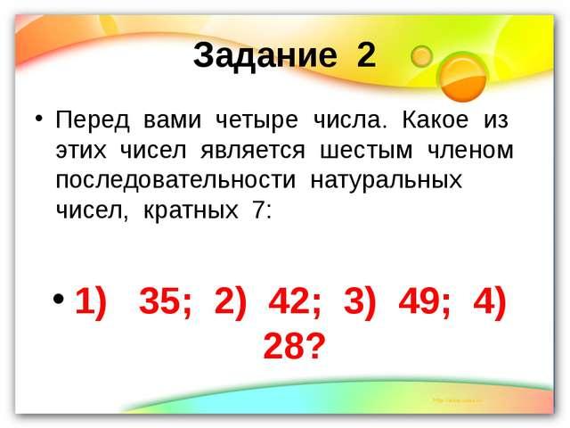 Задание 2 Перед вами четыре числа. Какое из этих чисел является шестым членом...