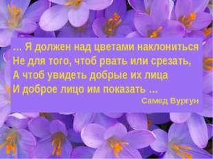 … Я должен над цветами наклониться Не для того, чтоб рвать или срезать, А что