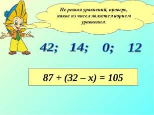 Не решая уравнений, проверь, какое из чисел является корнем уравнения. 87 + (
