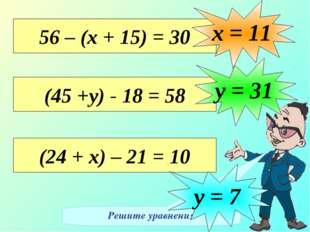 Решите уравнения 56 – (х + 15) = 30 х = 11 (45 +у) - 18 = 58 у = 31 (24 + х)