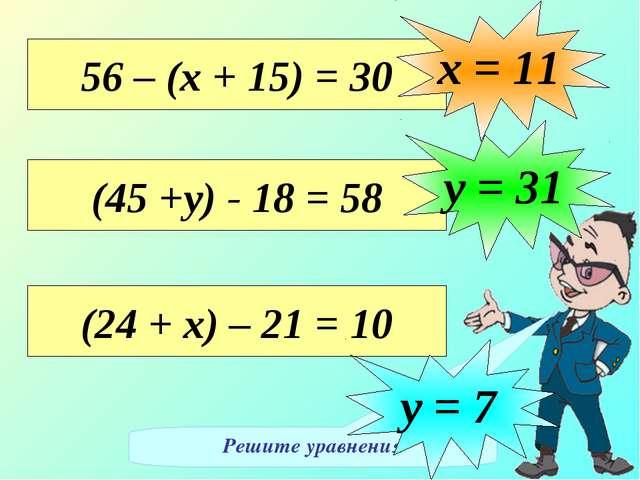 Решите уравнения 56 – (х + 15) = 30 х = 11 (45 +у) - 18 = 58 у = 31 (24 + х)...