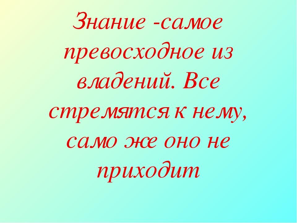 Знание -самое превосходное из владений. Все стремятся к нему, само же оно не...