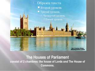 The Houses of Parliament consist of 2 chambres: the house of Lords and The Ho
