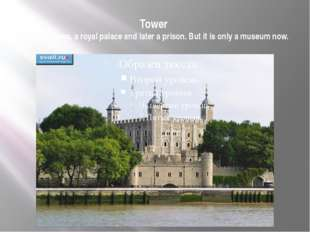 Tower was a fortress, a royal palace and later a prison. But it is only a mus