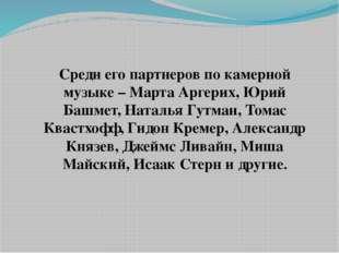 Среди его партнеров по камерной музыке – Марта Аргерих, Юрий Башмет, Наталья