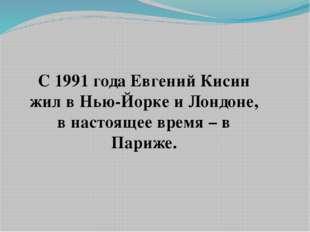 С 1991 года Евгений Кисин жил в Нью-Йорке и Лондоне, в настоящее время – в Па