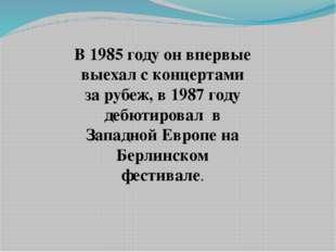В 1985 году он впервые выехал с концертами за рубеж, в 1987 году дебютировал