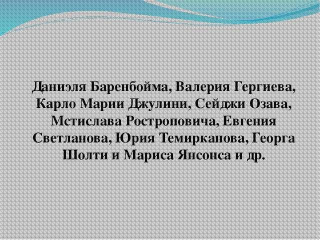 Даниэля Баренбойма, Валерия Гергиева, Карло Марии Джулини, Сейджи Озава, Мсти...