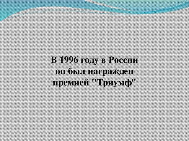 """В 1996 году в России он был награжден премией """"Триумф"""""""