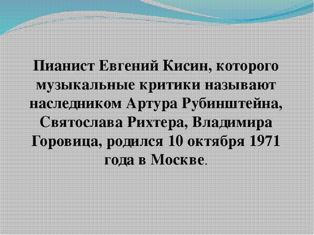 Пианист Евгений Кисин, которого музыкальные критики называют наследником Арту...
