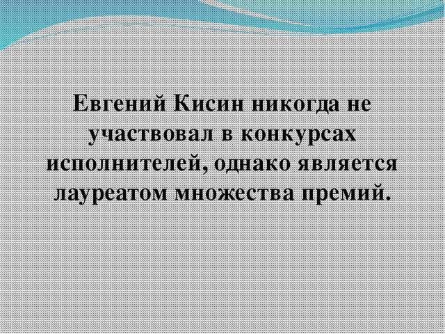 Евгений Кисин никогда не участвовал в конкурсах исполнителей, однако является...