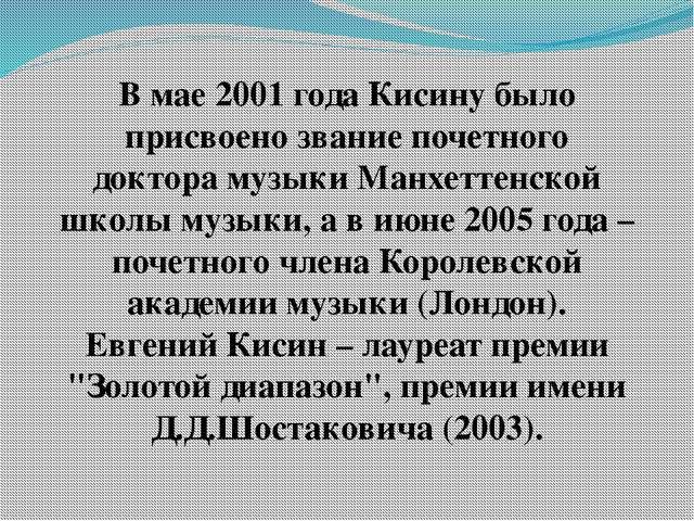 В мае 2001 года Кисину было присвоено звание почетного доктора музыки Манхетт...