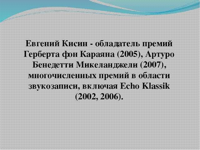 Евгений Кисин - обладатель премий Герберта фон Караяна (2005), Артуро Бенедет...