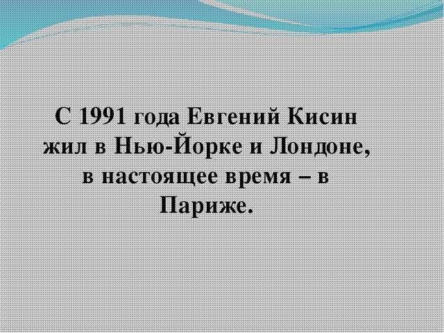 С 1991 года Евгений Кисин жил в Нью-Йорке и Лондоне, в настоящее время – в Па...