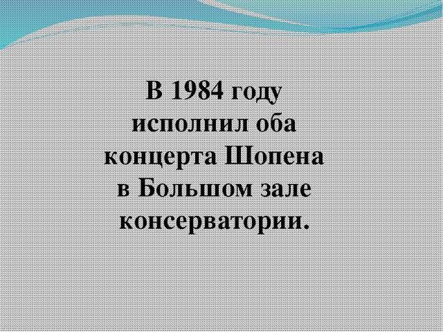 В 1984 году исполнил оба концерта Шопена в Большом зале консерватории.