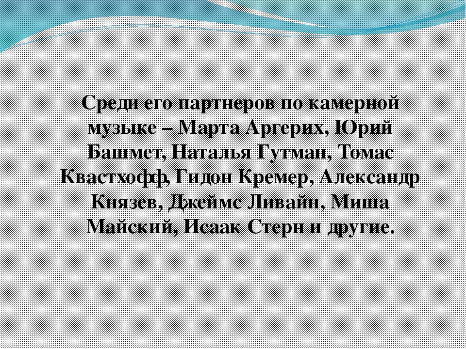 Среди его партнеров по камерной музыке – Марта Аргерих, Юрий Башмет, Наталья...