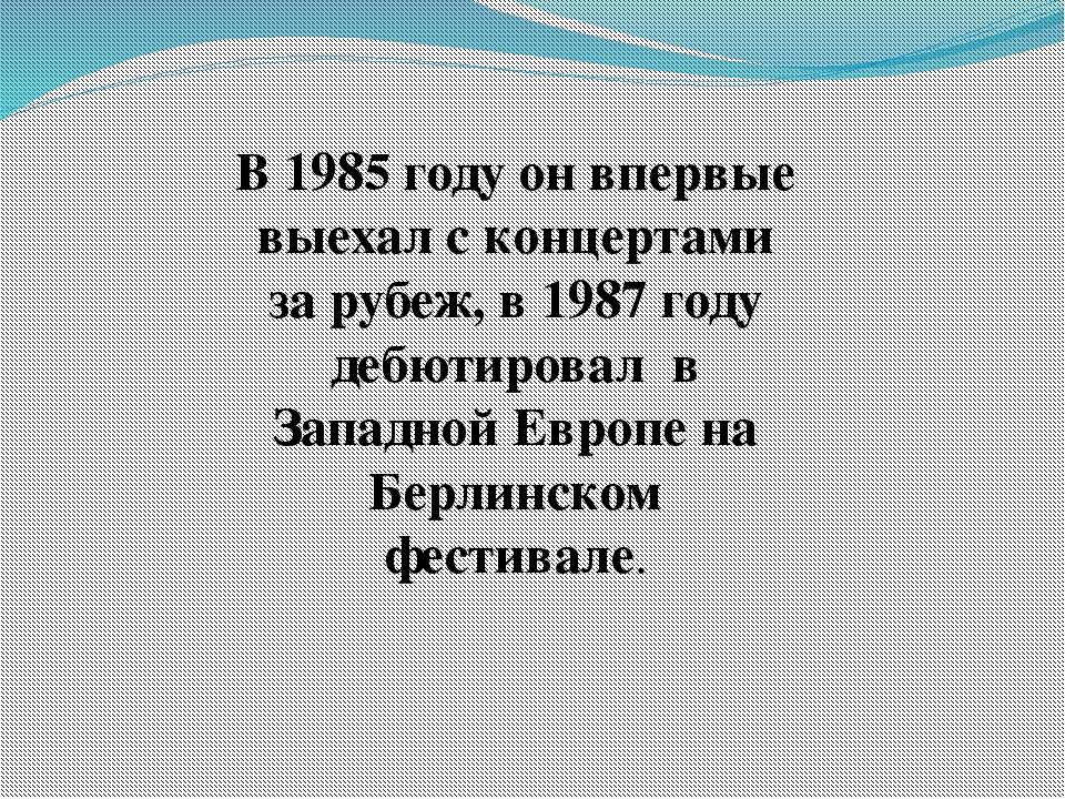 В 1985 году он впервые выехал с концертами за рубеж, в 1987 году дебютировал...