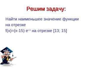 Решим задачу: Найти наименьшее значение функции на отрезке f(x)=(x-15) ex-14