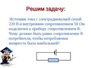 Решим задачу: Источник тока с электродвижущей силой 220 В и внутренним сопрот