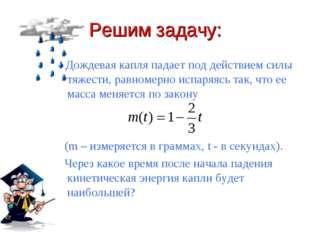 Решим задачу: Дождевая капля падает под действием силы тяжести, равномерно ис