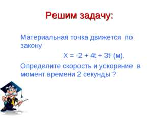 Решим задачу: Материальная точка движется по закону X = -2 + 4t + 3t2 (м). Оп