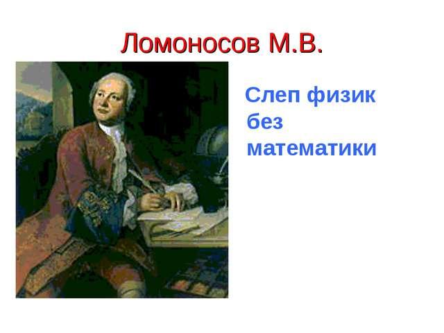 Ломоносов М.В. Слеп физик без математики